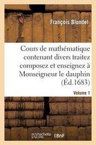 Cours de Mathematique Contenant Divers Traitez Composez Et Enseignez A Monseigneur Le Dauphin. Vol1