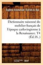 Dictionnaire Raisonne Du Mobilier Francais de l'Epoque Carlovingienne A La Renaissance. T4 (Ed.18..)