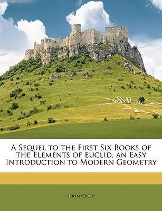 A Sequel To The First Six Books Of The Elements Of Euclid, An Easy Introduction To Modern Geometry