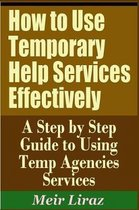 How to Use Temporary Help Services Effectively - A Step by Step Guide to Using Temp Agencies Services
