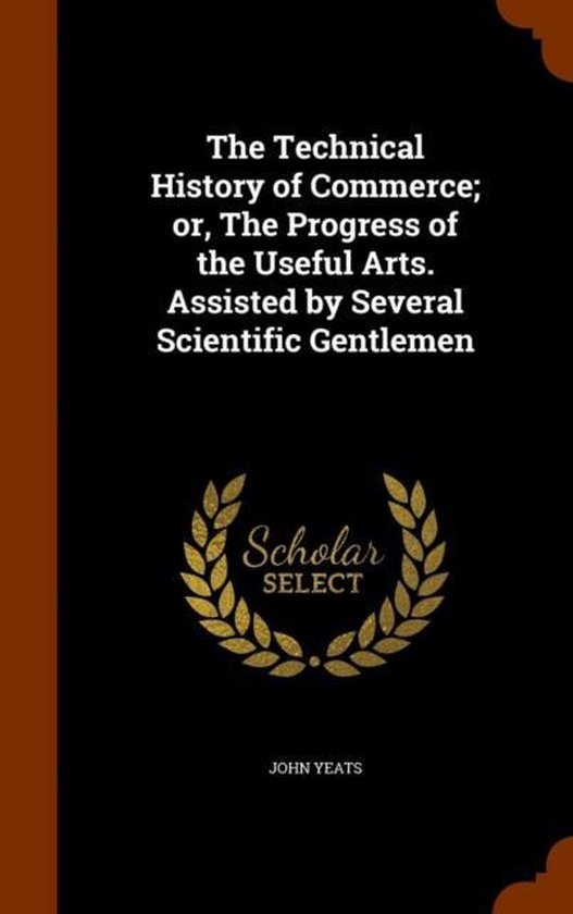 The Technical History of Commerce; Or, the Progress of the Useful Arts. Assisted by Several Scientific Gentlemen