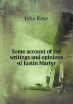 Some Account of the Writings and Opinions of Justin Martyr