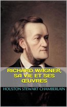 Richard Wagner, sa vie et ses œuvres