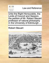 Unto the Right Honourable, the Lords of Council and Session, the Petition of Mr. Robert Steuart Professor of Natural Philosophy in the University of Edinburgh ...