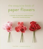 The Exquisite Book of Paper Flowers : A Guide to Making Unbelievably Realistic Paper Blooms