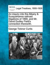 An Inquiry Into the Albany & Susquehanna Railroad Litigations of 1869, and Mr. David Dudley Field's Connection Therewith.