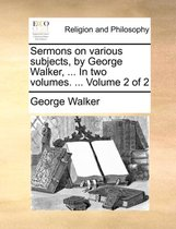 Sermons on Various Subjects, by George Walker, ... in Two Volumes. ... Volume 2 of 2