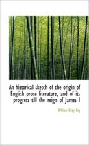 An Historical Sketch of the Origin of English Prose Literature, and of Its Progress Till the Reign O