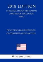 Procedures for Disposition of Contested Audit Matters (Us Federal Energy Regulatory Commission Regulation) (Ferc) (2018 Edition)