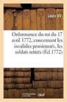 Ordonnance Du Roi Du 17 Avril 1772, Concernant Les Invalides Pensionn s, Les Soldats Retir s