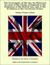 The Sovereignty of the Sea: An Historical Account of the Claims of England to the Dominion of the British Seas, and of the Evolution of the Territorial Waters