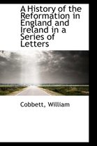 A History of the Reformation in England and Ireland in a Series of Letters