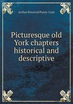 Picturesque Old York Chapters Historical and Descriptive