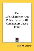The Life, Character and Public Services of Commodore Jacob Jones