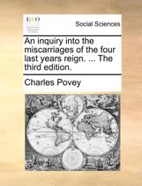 An Inquiry Into the Miscarriages of the Four Last Years Reign. ... the Third Edition
