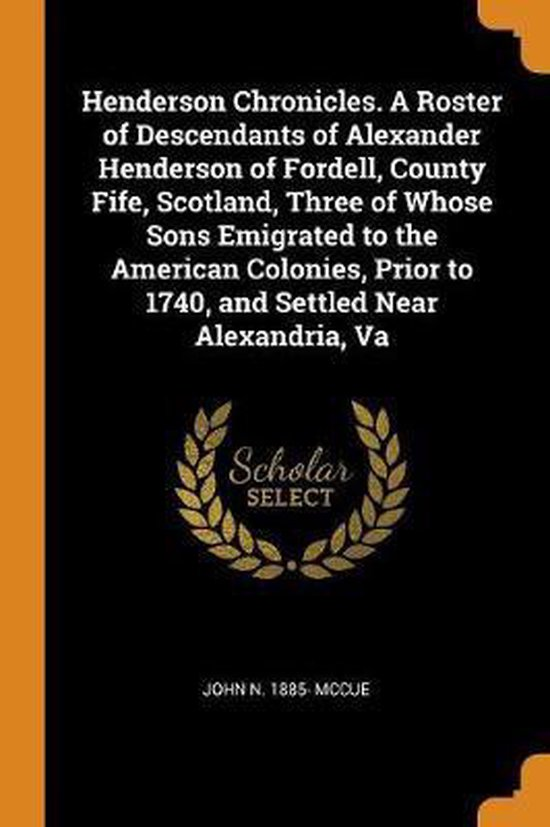 Henderson Chronicles. a Roster of Descendants of Alexander Henderson of Fordell, County Fife, Scotland, Three of Whose Sons Emigrated to the American Colonies, Prior to 1740, and Settled Near Alexandria, Va