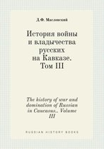 The History of War and Domination of Russian in Caucasus.. Volume III