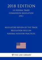 Regulatory Review of the Trade Regulation Rule on Funeral Industry Practices (Us Federal Trade Commission Regulation) (Ftc) (2018 Edition)