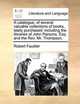 A Catalogue, of Several Valuable Collections of Books, Lately Purchased