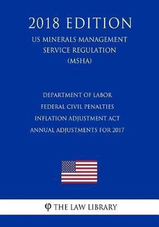 Department of Labor Federal Civil Penalties Inflation Adjustment ACT Annual Adjustments for 2017 (Us Mine Safety and Health Administration Regulation) (Msha) (2018 Edition)