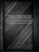 A Memorial and Biographical History of Northern California, Illustrated Containing a History of This Important Section of the Pacific Coast from the Earliest Period of Its Occupancy and Biographical Mention of Many of Its Most Eminent Pioneers and Also of P