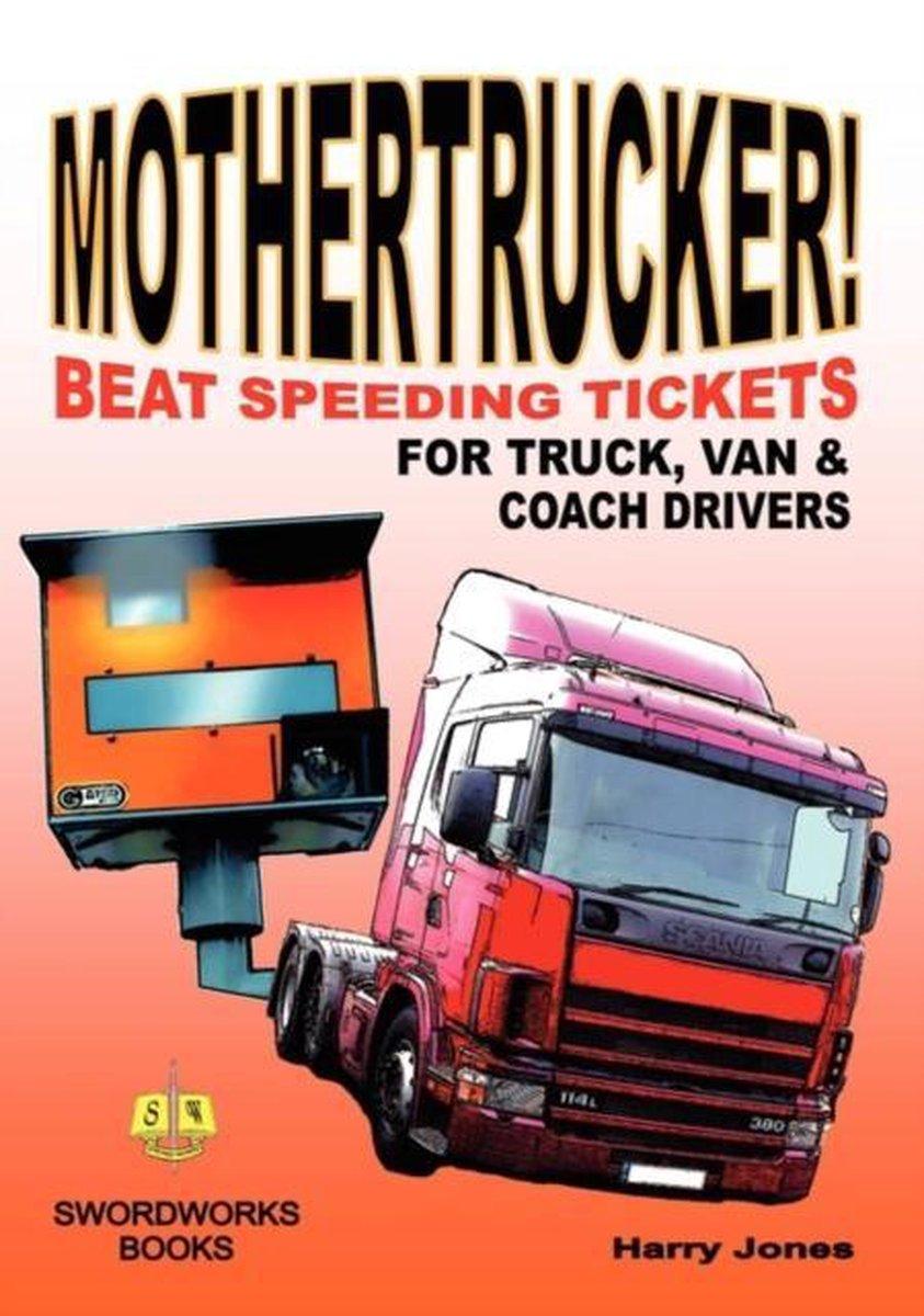 Mothertrucker! Beat Speeding Tickets for Truck, Van and Coach Drivers - Harry Jones