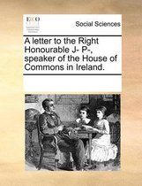 A Letter to the Right Honourable J- P-, Speaker of the House of Commons in Ireland.
