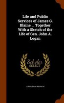 Life and Public Services of James G. Blaine ... Together with a Sketch of the Life of Gen. John A. Logan