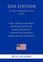 Nprm - Lifesaving Equipment - Production Testing and Harmonization with International Standards (Federal Register Publication) (Us Coast Guard Regulation) (Uscg) (2018 Edition)