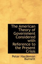 The American Theory of Government Considered with Reference to the Present Crisis
