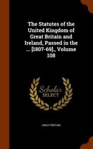 The Statutes of the United Kingdom of Great Britain and Ireland, Passed in the ... [1807-69]., Volume 108
