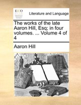 The Works of the Late Aaron Hill, Esq; In Four Volumes. ... Volume 4 of 4