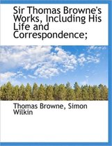 Sir Thomas Browne's Works, Including His Life and Correspondence;