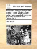 Dictionnaire Royal Francois Anglois Et Anglois-Francois, Tire Des Meilleurs Auteurs ... Par A. Boyer. Nouvelle Edition, Revue, Corrigee & Augmentee D'Un Grand Nombre de Mots, ... Volume 2 of 2