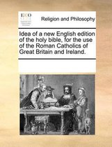 Idea of a New English Edition of the Holy Bible, for the Use of the Roman Catholics of Great Britain and Ireland.