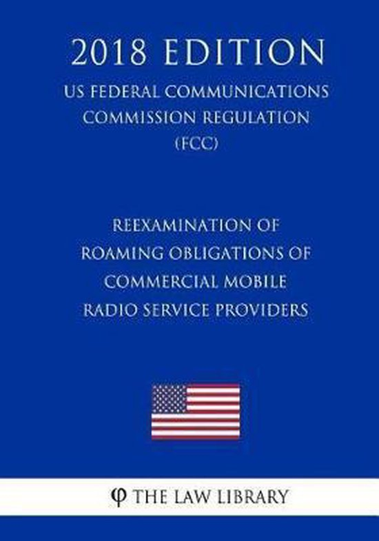 Reexamination of Roaming Obligations of Commercial Mobile Radio Service Providers (Us Federal Communications Commission Regulation) (Fcc) (2018 Edition)