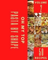 Oh My Top 50 Pasta By Shape Recipes Volume 2