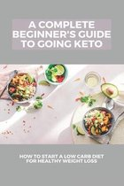 A Complete Beginner's Guide To Going Keto: How To Start A Low Carb Diet For Healthy Weight Loss