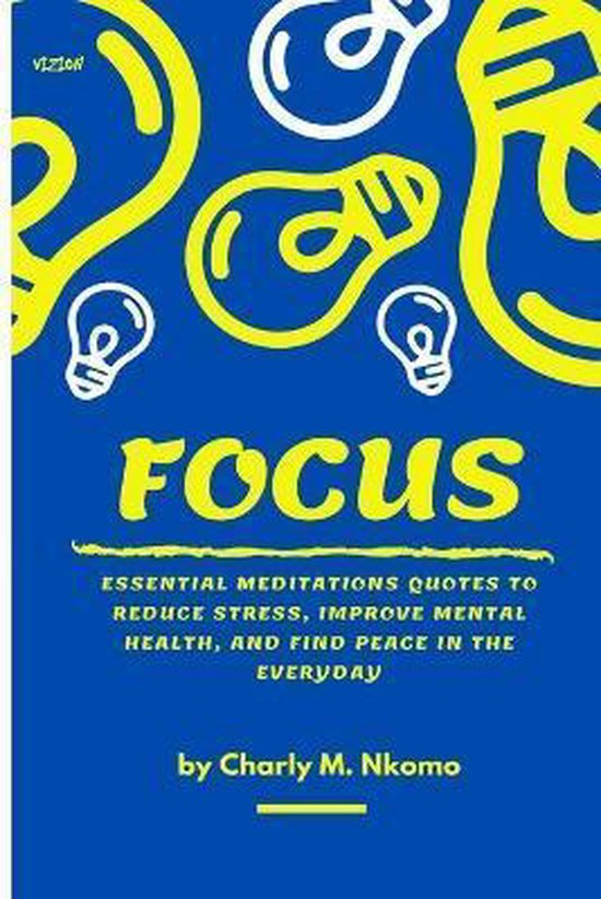 Focus: Essential Meditation Quotes To Reduce Stress, Improve, Mental Health, And Find Peace In The Everyday