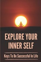 Explore Your Inner Self: Keys To Be Successful In Life