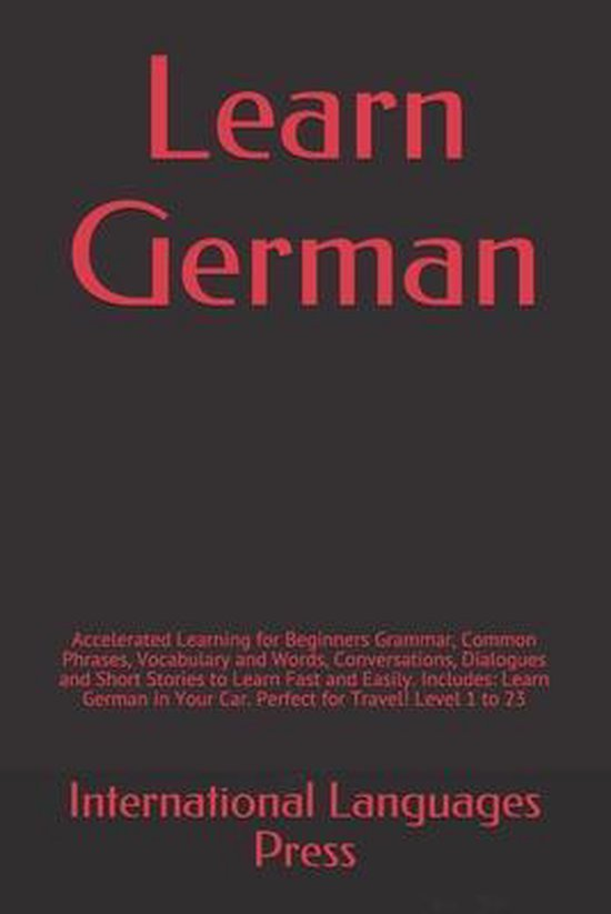 Learn German: Accelerated Learning for Beginners Grammar, Common Phrases, Vocabulary and Words, Conversations, Dialogues and Short Stories to Learn Fast and Easily. Includes