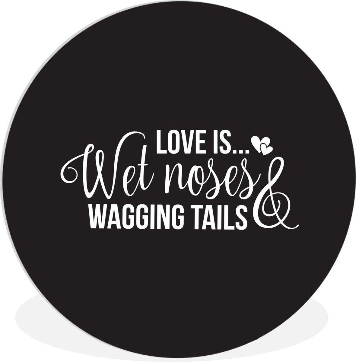 Wandcirkel Honden Quotes - Quote Love is....wet noses and wagging tails opzwarte achtergrond -   150 cm - rond schilderij - fotoprint op kunststof (forex) muurcirkel / wooncirkel / (wanddecoratie)
