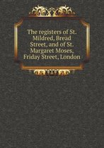 The Registers of St. Mildred, Bread Street, and of St. Margaret Moses, Friday Street, London