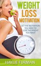 Weight Loss Motivation: Get The Motivation You Need To Lose The Weight You Want