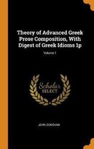 Theory of Advanced Greek Prose Composition, with Digest of Greek Idioms 1p; Volume 1