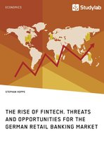 The Rise of FinTech. Threats and Opportunities for the German Retail Banking Market