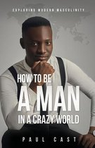 How To Be A Man In A Crazy World