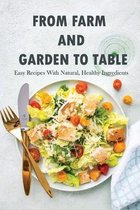 From Farm And Garden To Table: Easy Recipes With Natural, Healthy Ingredients