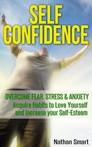 Self Confidence: Overcome Fear, Stress & Anxiety Acquire Habits to Love Yourself and Increase your Self-Esteem