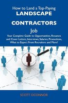 How to Land a Top-Paying Landscape contractors Job: Your Complete Guide to Opportunities, Resumes and Cover Letters, Interviews, Salaries, Promotions, What to Expect From Recruiters and More
